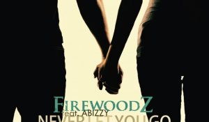FirewoodZ – Never Let You Go ft. Abizzy Mp3 download